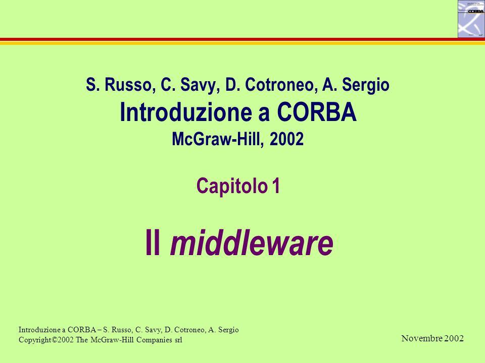 S. Russo, C. Savy, D. Cotroneo, A. Sergio Introduzione a CORBA McGraw-Hill, 2002 Capitolo 1 Il middleware Introduzione a CORBA – S. Russo, C. Savy, D.