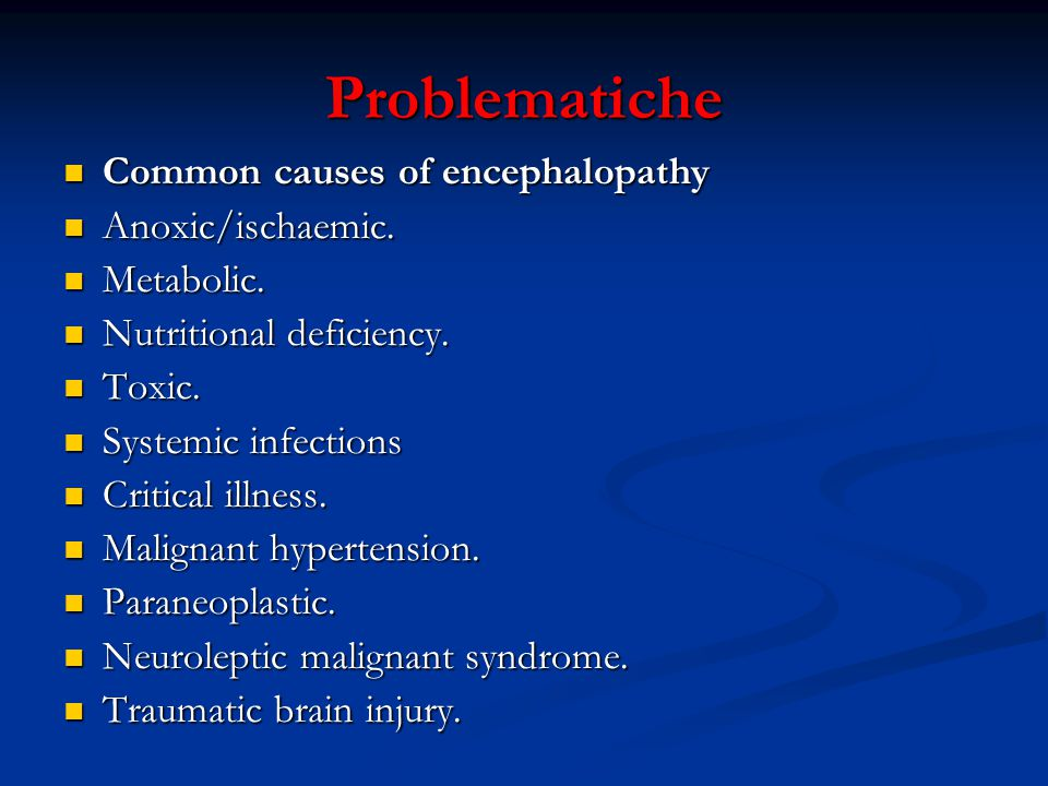 Problematiche Common causes of encephalopathy Common causes of encephalopathy Anoxic/ischaemic. Anoxic/ischaemic. Metabolic. Metabolic. Nutritional de