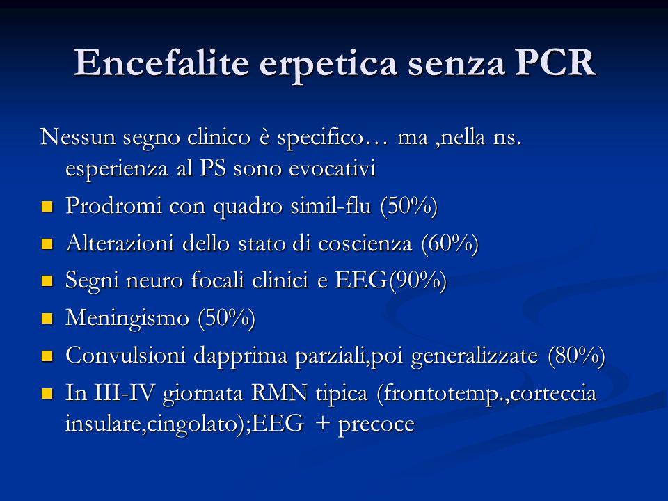 Encefalite erpetica senza PCR Nessun segno clinico è specifico… ma,nella ns. esperienza al PS sono evocativi Prodromi con quadro simil-flu (50%) Prodr