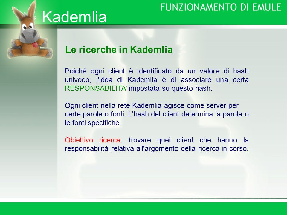 Kademlia Le ricerche in Kademlia Poiché ogni client è identificato da un valore di hash univoco, l idea di Kademlia è di associare una certa RESPONSABILITA' impostata su questo hash.