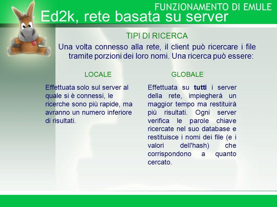 Ed2k, rete basata su server TIPI DI RICERCA Una volta connesso alla rete, il client può ricercare i file tramite porzioni dei loro nomi.