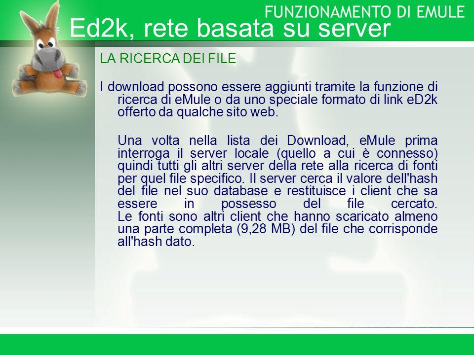 Ed2k, rete basata su server LA RICERCA DEI FILE I download possono essere aggiunti tramite la funzione di ricerca di eMule o da uno speciale formato di link eD2k offerto da qualche sito web.