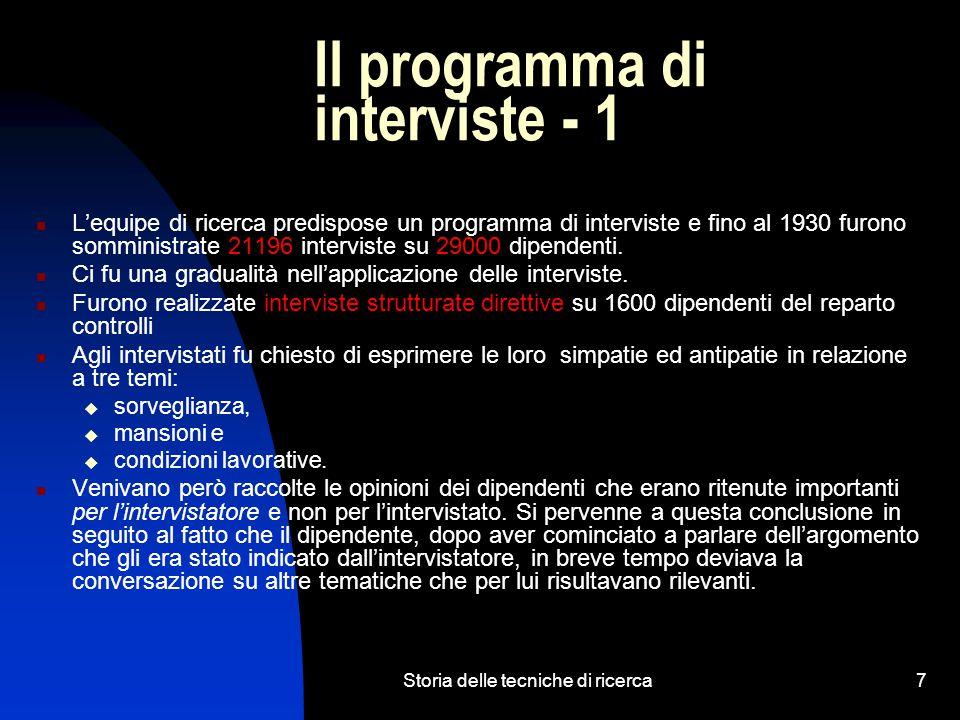 Storia delle tecniche di ricerca7 Il programma di interviste - 1 L'equipe di ricerca predispose un programma di interviste e fino al 1930 furono somministrate 21196 interviste su 29000 dipendenti.