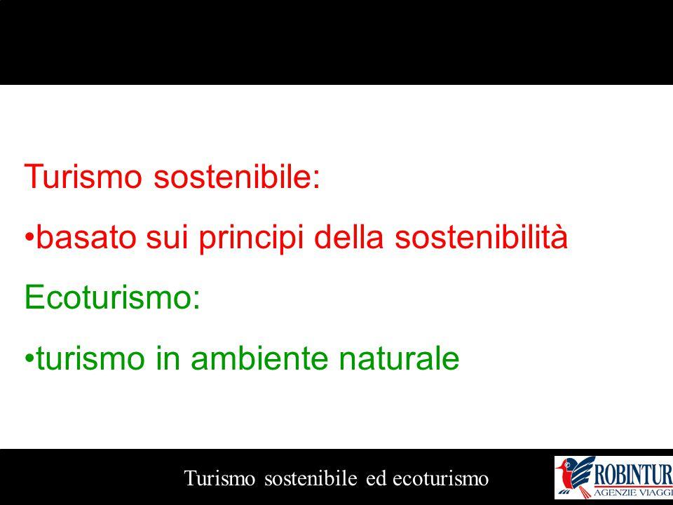 Turismo sostenibile ed ecoturismo Turismo sostenibile: basato sui principi della sostenibilità Ecoturismo: turismo in ambiente naturale