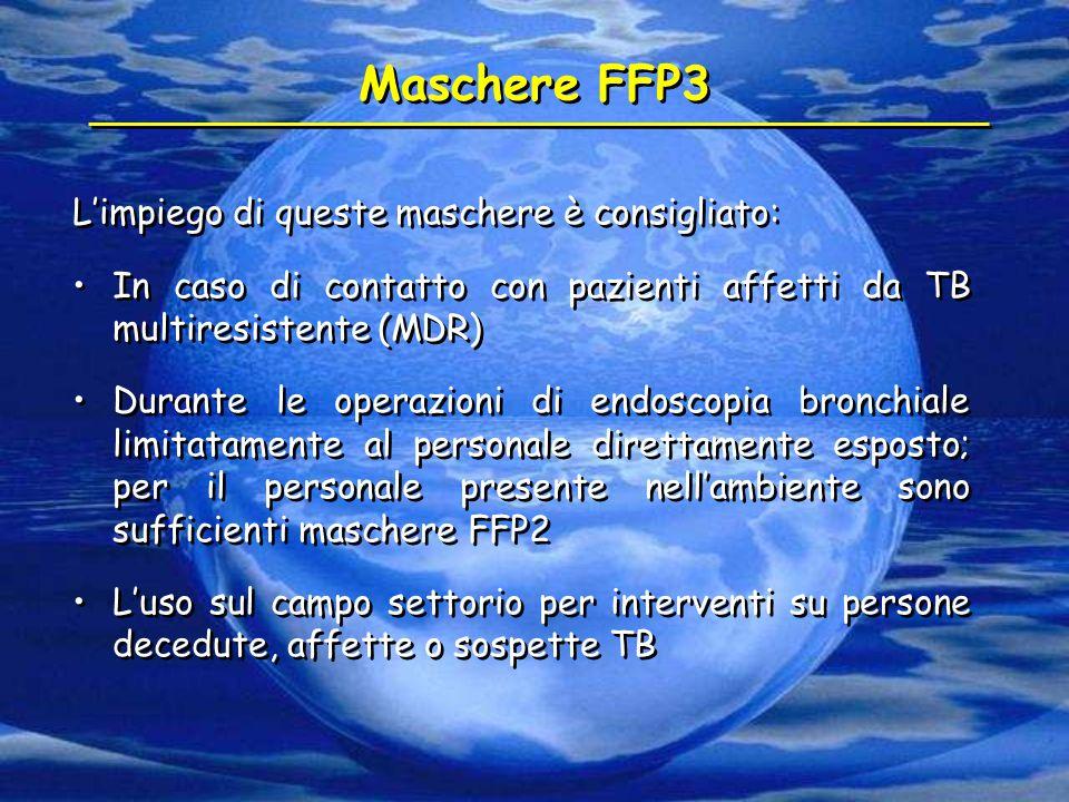 Maschere FFP3 L'impiego di queste maschere è consigliato: In caso di contatto con pazienti affetti da TB multiresistente (MDR) Durante le operazioni d
