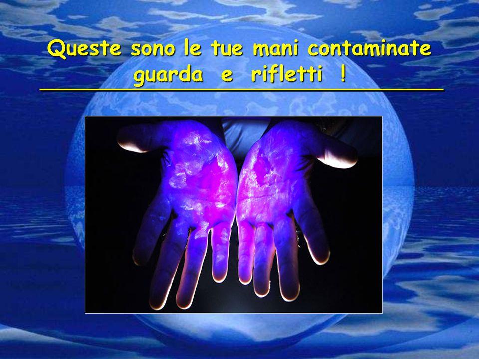Queste sono le tue mani contaminate guarda e rifletti !
