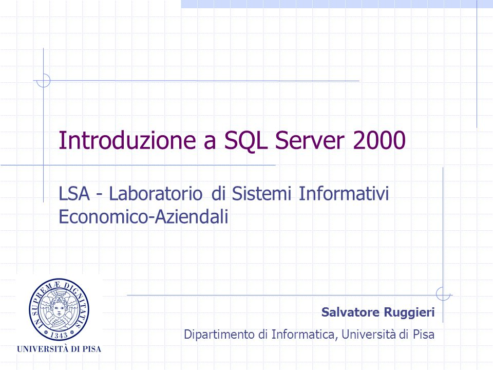 Introduzione a SQL Server 2000 LSA - Laboratorio di Sistemi Informativi Economico-Aziendali Salvatore Ruggieri Dipartimento di Informatica, Università di Pisa