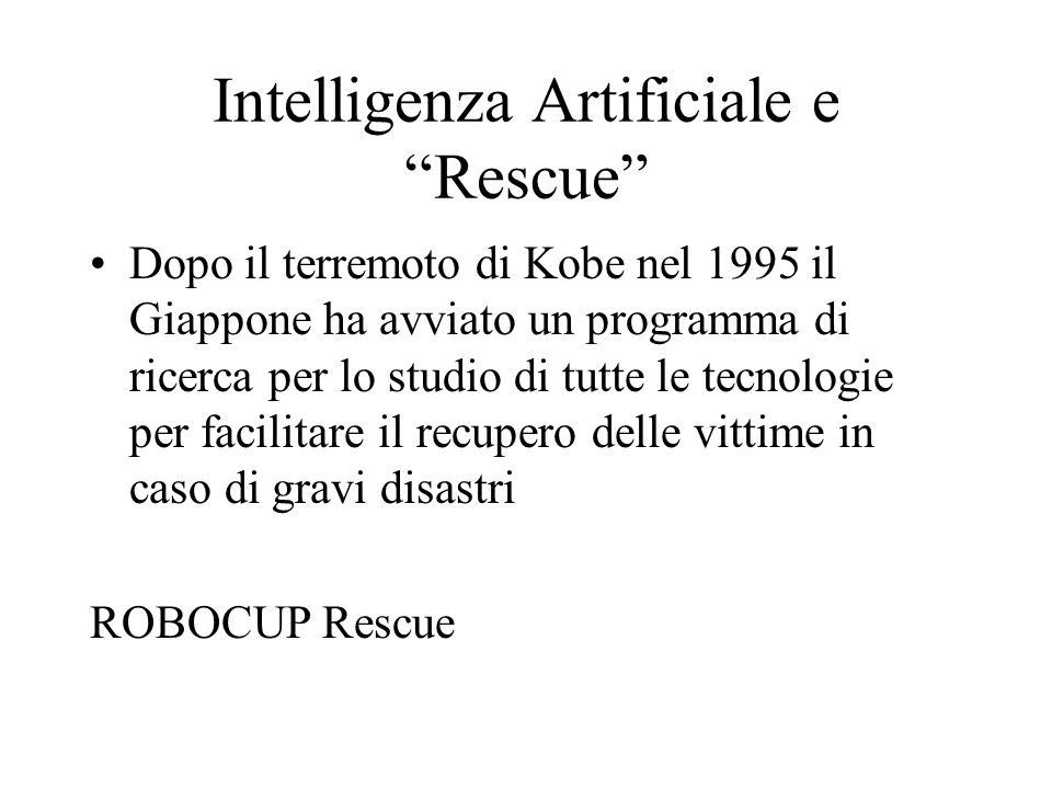 Intelligenza Artificiale e Rescue Dopo il terremoto di Kobe nel 1995 il Giappone ha avviato un programma di ricerca per lo studio di tutte le tecnologie per facilitare il recupero delle vittime in caso di gravi disastri ROBOCUP Rescue