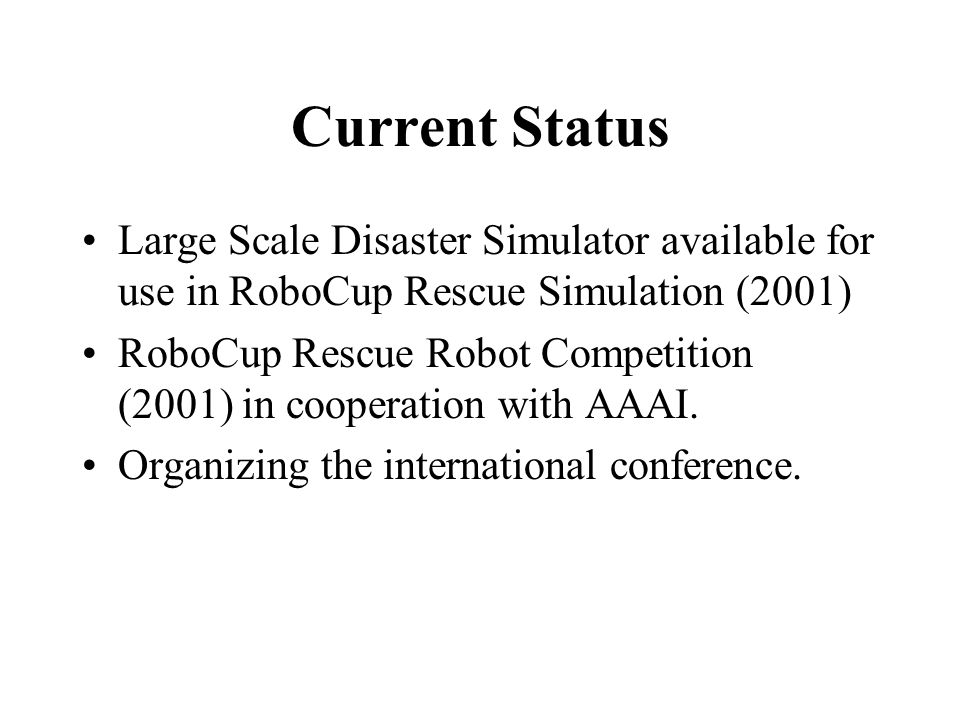 Current Status Large Scale Disaster Simulator available for use in RoboCup Rescue Simulation (2001) RoboCup Rescue Robot Competition (2001) in coopera
