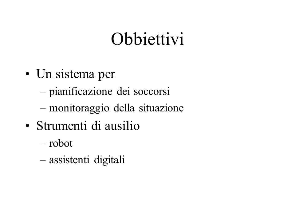Obbiettivi Un sistema per –pianificazione dei soccorsi –monitoraggio della situazione Strumenti di ausilio –robot –assistenti digitali