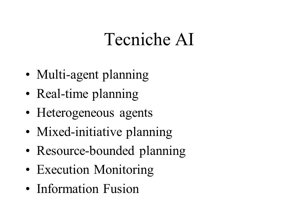 Tecniche AI Multi-agent planning Real-time planning Heterogeneous agents Mixed-initiative planning Resource-bounded planning Execution Monitoring Info