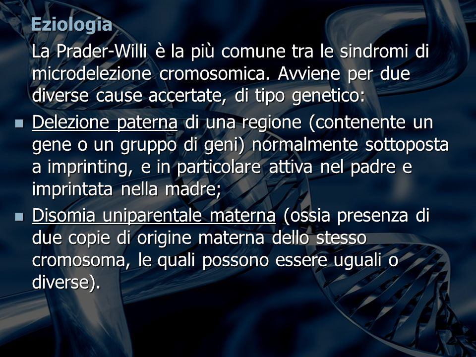 Eziologia Eziologia La Prader-Willi è la più comune tra le sindromi di microdelezione cromosomica.