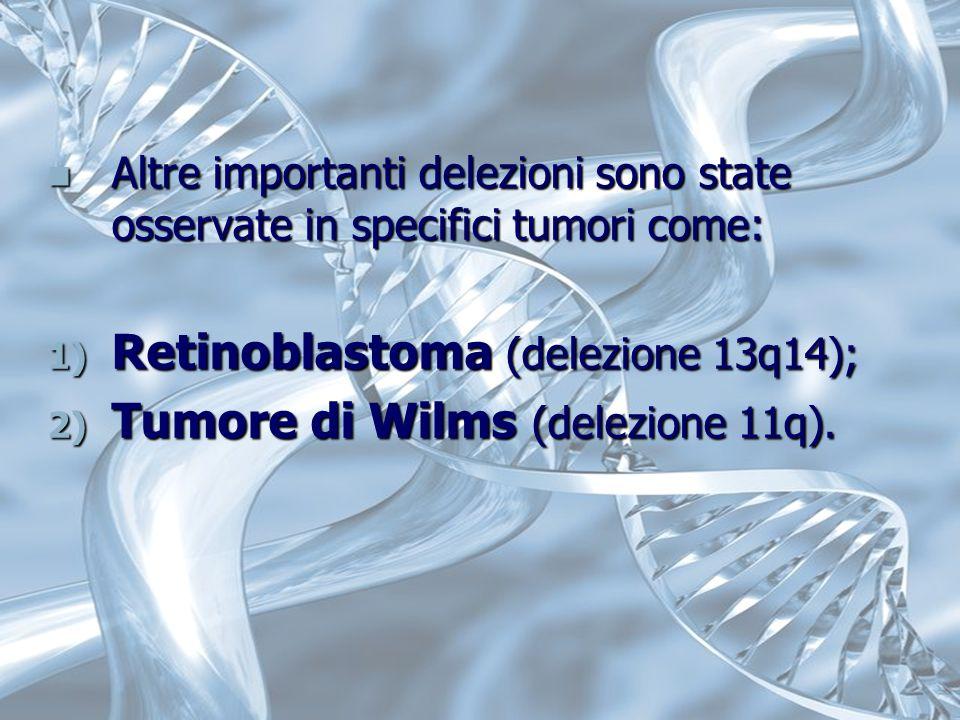 Altre importanti delezioni sono state osservate in specifici tumori come: Altre importanti delezioni sono state osservate in specifici tumori come: 1) Retinoblastoma (delezione 13q14); 2) Tumore di Wilms (delezione 11q).