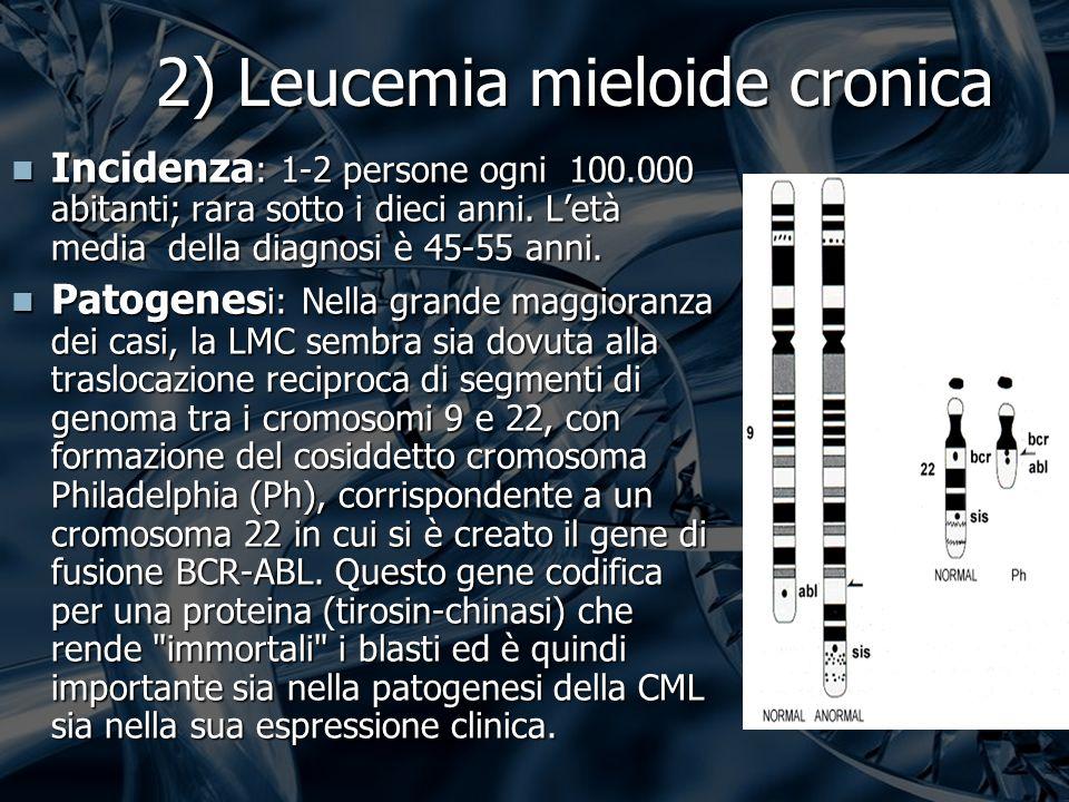 2) Leucemia mieloide cronica Incidenza : 1-2 persone ogni 100.000 abitanti; rara sotto i dieci anni.