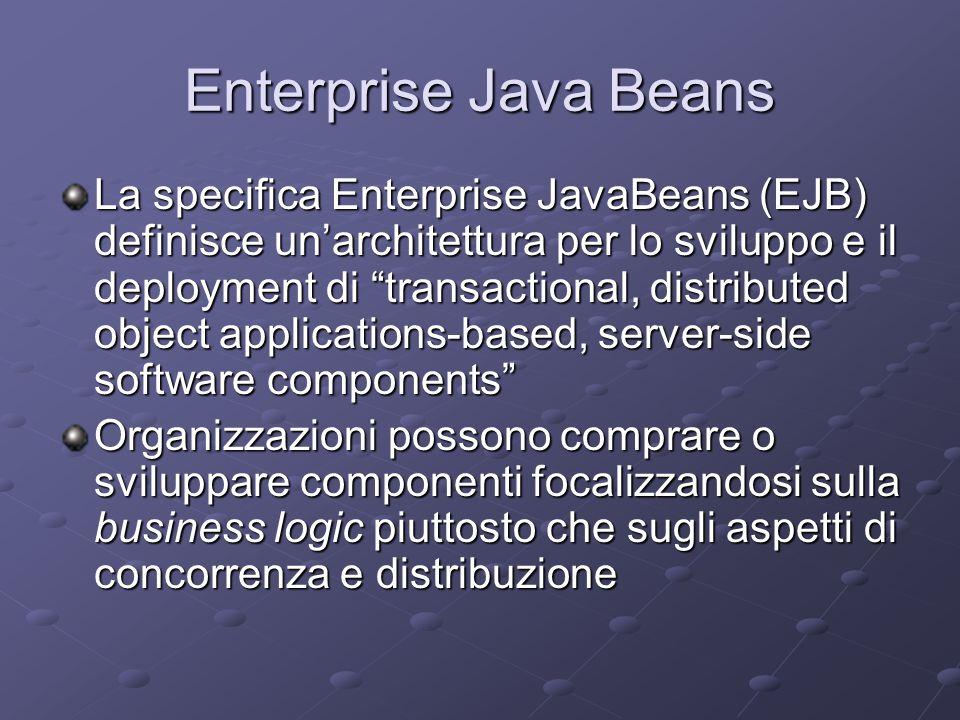Enterprise Java Beans La specifica Enterprise JavaBeans (EJB) definisce un'architettura per lo sviluppo e il deployment di transactional, distributed object applications-based, server-side software components Organizzazioni possono comprare o sviluppare componenti focalizzandosi sulla business logic piuttosto che sugli aspetti di concorrenza e distribuzione