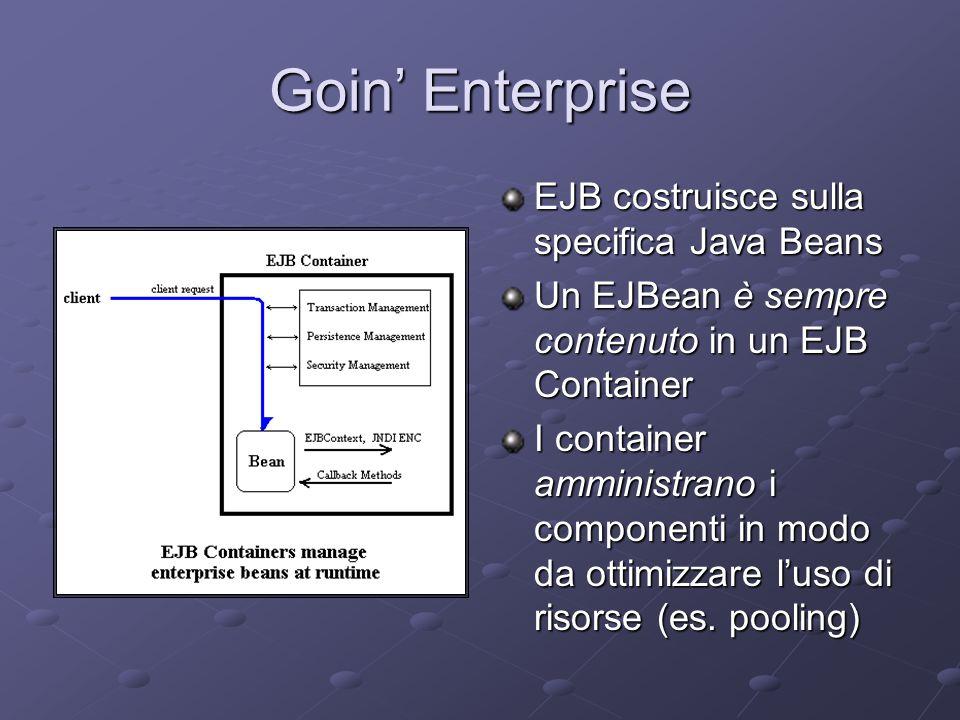 Goin' Enterprise EJB costruisce sulla specifica Java Beans Un EJBean è sempre contenuto in un EJB Container I container amministrano i componenti in modo da ottimizzare l'uso di risorse (es.