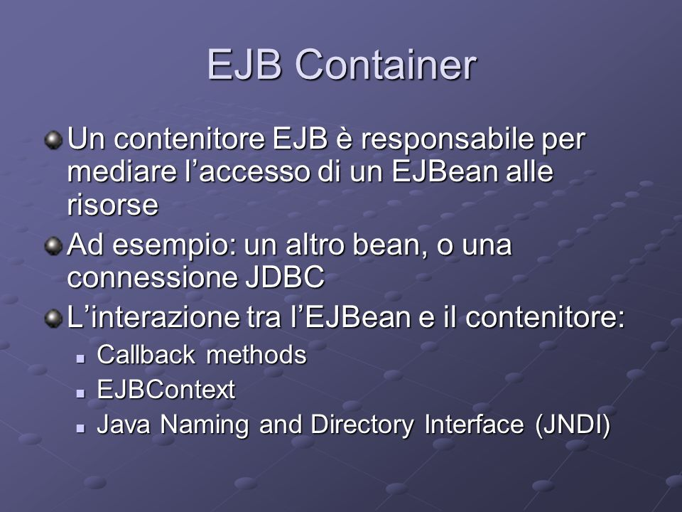 EJB Container Un contenitore EJB è responsabile per mediare l'accesso di un EJBean alle risorse Ad esempio: un altro bean, o una connessione JDBC L'interazione tra l'EJBean e il contenitore: Callback methods Callback methods EJBContext EJBContext Java Naming and Directory Interface (JNDI) Java Naming and Directory Interface (JNDI)