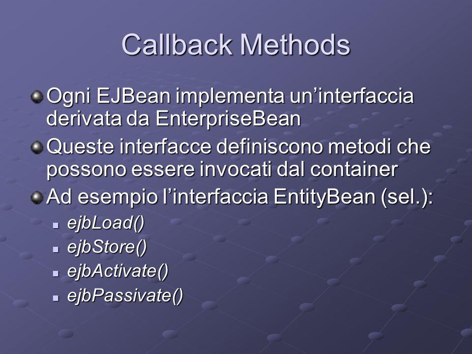 Callback Methods Ogni EJBean implementa un'interfaccia derivata da EnterpriseBean Queste interfacce definiscono metodi che possono essere invocati dal container Ad esempio l'interfaccia EntityBean (sel.): ejbLoad() ejbLoad() ejbStore() ejbStore() ejbActivate() ejbActivate() ejbPassivate() ejbPassivate()