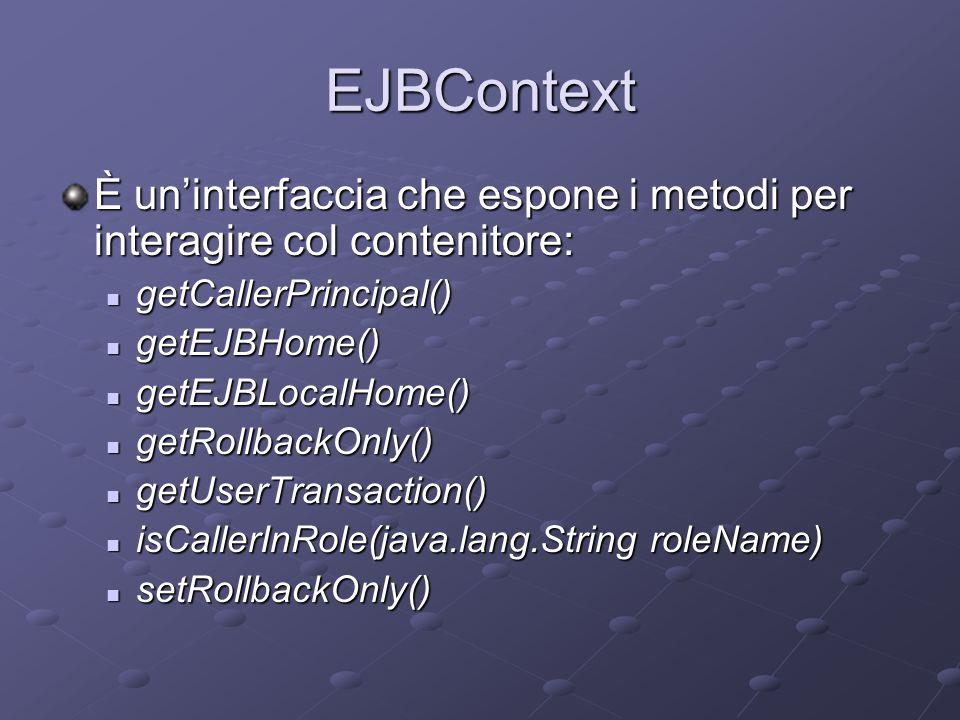 EJBContext È un'interfaccia che espone i metodi per interagire col contenitore: getCallerPrincipal() getCallerPrincipal() getEJBHome() getEJBHome() ge