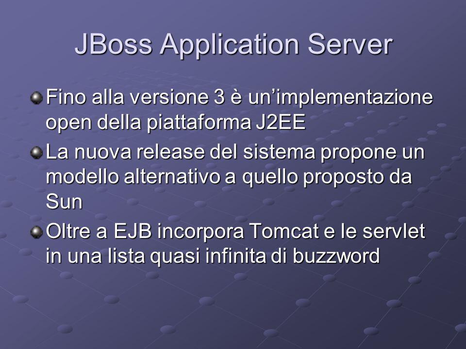 JBoss Application Server Fino alla versione 3 è un'implementazione open della piattaforma J2EE La nuova release del sistema propone un modello alternativo a quello proposto da Sun Oltre a EJB incorpora Tomcat e le servlet in una lista quasi infinita di buzzword