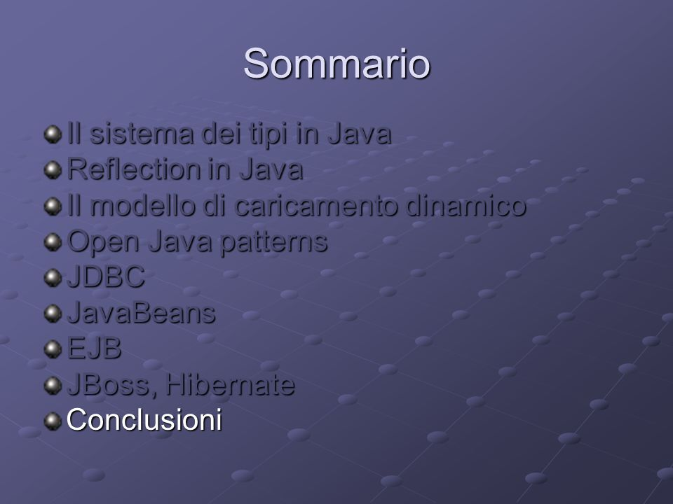 Sommario Il sistema dei tipi in Java Reflection in Java Il modello di caricamento dinamico Open Java patterns JDBCJavaBeansEJB JBoss, Hibernate Conclusioni