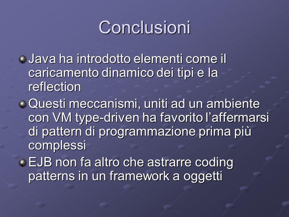 Conclusioni Java ha introdotto elementi come il caricamento dinamico dei tipi e la reflection Questi meccanismi, uniti ad un ambiente con VM type-driven ha favorito l'affermarsi di pattern di programmazione prima più complessi EJB non fa altro che astrarre coding patterns in un framework a oggetti