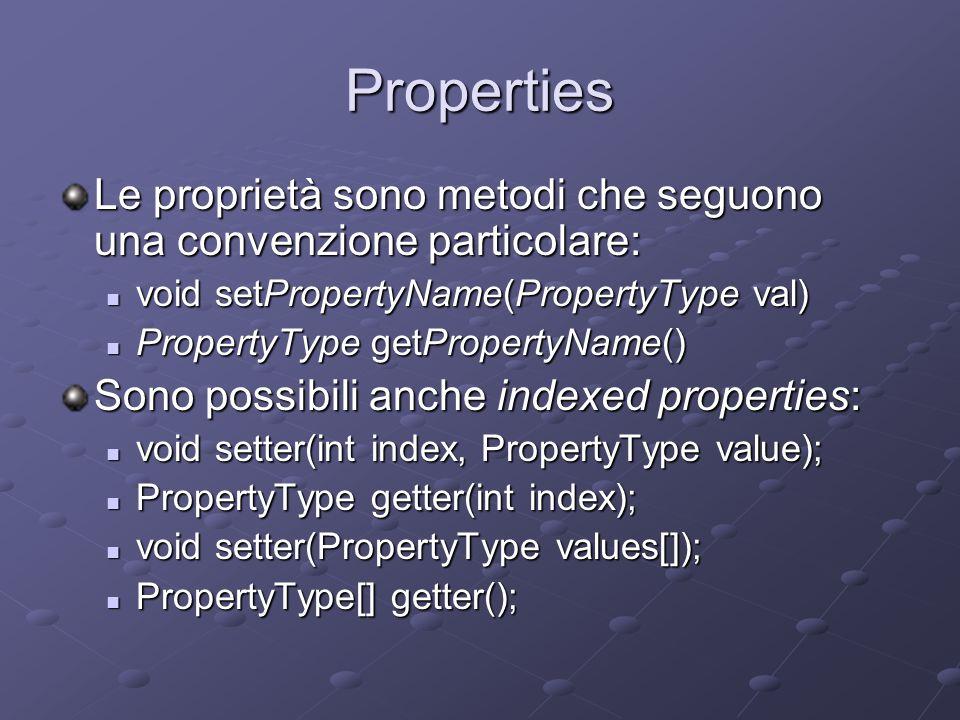Properties Le proprietà sono metodi che seguono una convenzione particolare: void setPropertyName(PropertyType val) void setPropertyName(PropertyType val) PropertyType getPropertyName() PropertyType getPropertyName() Sono possibili anche indexed properties: void setter(int index, PropertyType value); void setter(int index, PropertyType value); PropertyType getter(int index); PropertyType getter(int index); void setter(PropertyType values[]); void setter(PropertyType values[]); PropertyType[] getter(); PropertyType[] getter();