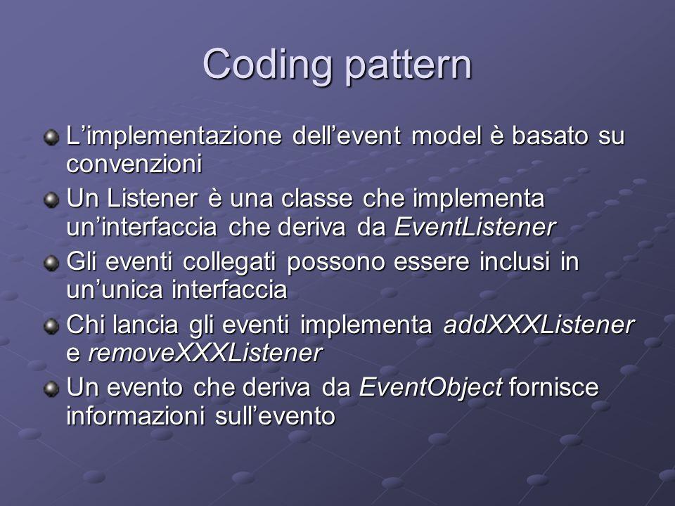 Coding pattern L'implementazione dell'event model è basato su convenzioni Un Listener è una classe che implementa un'interfaccia che deriva da EventListener Gli eventi collegati possono essere inclusi in un'unica interfaccia Chi lancia gli eventi implementa addXXXListener e removeXXXListener Un evento che deriva da EventObject fornisce informazioni sull'evento
