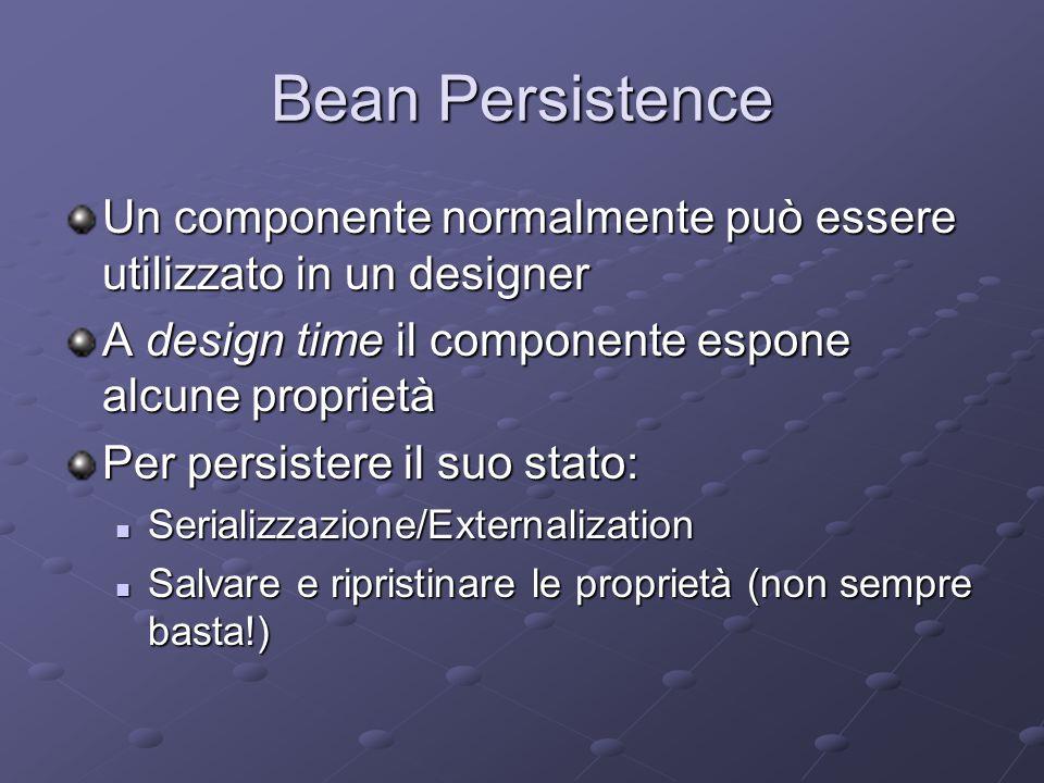 Bean Persistence Un componente normalmente può essere utilizzato in un designer A design time il componente espone alcune proprietà Per persistere il suo stato: Serializzazione/Externalization Serializzazione/Externalization Salvare e ripristinare le proprietà (non sempre basta!) Salvare e ripristinare le proprietà (non sempre basta!)