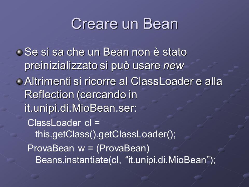 Creare un Bean Se si sa che un Bean non è stato preinizializzato si può usare new Altrimenti si ricorre al ClassLoader e alla Reflection (cercando in it.unipi.di.MioBean.ser: ClassLoader cl = this.getClass().getClassLoader(); ProvaBean w = (ProvaBean) Beans.instantiate(cl, it.unipi.di.MioBean );