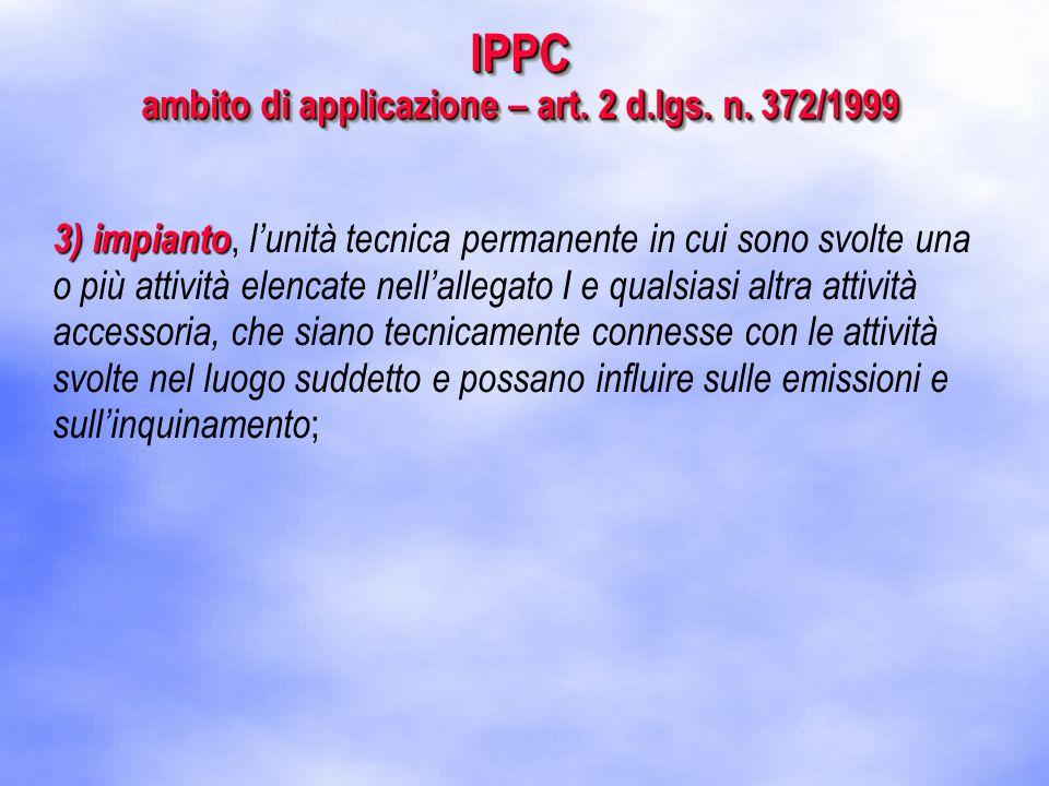 3) impianto 3) impianto, l'unità tecnica permanente in cui sono svolte una o più attività elencate nell'allegato I e qualsiasi altra attività accessoria, che siano tecnicamente connesse con le attività svolte nel luogo suddetto e possano influire sulle emissioni e sull'inquinamento ; IPPC ambito di applicazione – art.