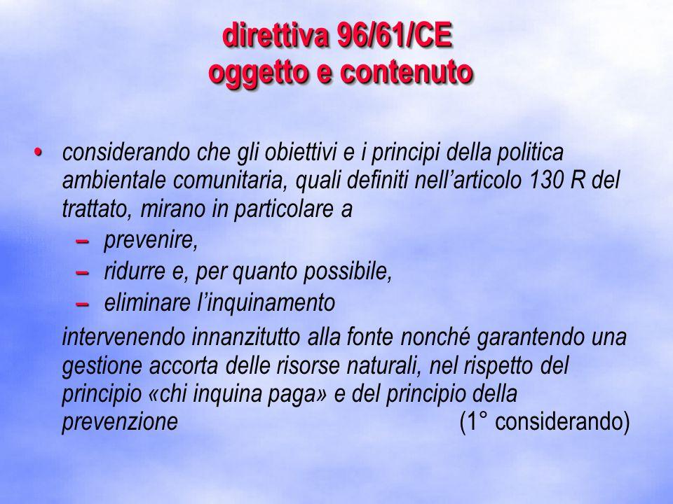 direttiva 96/61/CE oggetto e contenuto considerando che gli obiettivi e i principi della politica ambientale comunitaria, quali definiti nell'articolo 130 R del trattato, mirano in particolare a – – prevenire, – – ridurre e, per quanto possibile, – – eliminare l'inquinamento intervenendo innanzitutto alla fonte nonché garantendo una gestione accorta delle risorse naturali, nel rispetto del principio «chi inquina paga» e del principio della prevenzione (1° considerando)