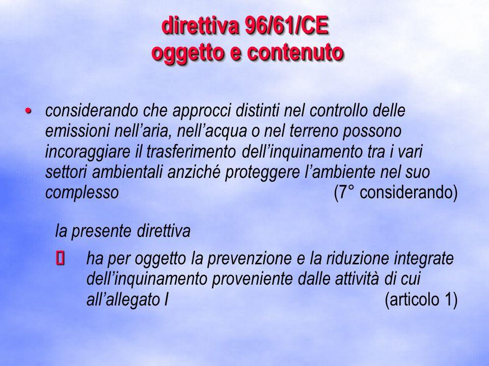 direttiva 96/61/CE oggetto e contenuto considerando che approcci distinti nel controllo delle emissioni nell'aria, nell'acqua o nel terreno possono incoraggiare il trasferimento dell'inquinamento tra i vari settori ambientali anziché proteggere l'ambiente nel suo complesso (7° considerando) la presente direttiva   ha per oggetto la prevenzione e la riduzione integrate dell'inquinamento proveniente dalle attività di cui all'allegato I (articolo 1)