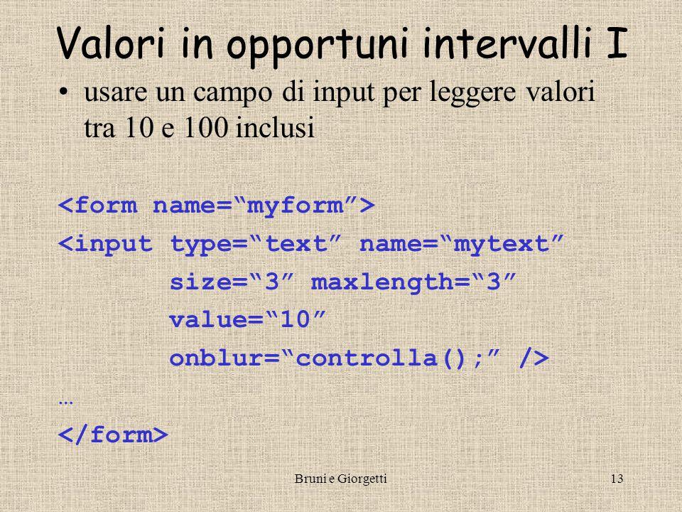 Bruni e Giorgetti13 Valori in opportuni intervalli I usare un campo di input per leggere valori tra 10 e 100 inclusi <input type= text name= mytext size= 3 maxlength= 3 value= 10 onblur= controlla(); /> …