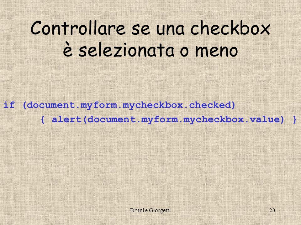 Bruni e Giorgetti23 Controllare se una checkbox è selezionata o meno if (document.myform.mycheckbox.checked) { alert(document.myform.mycheckbox.value) }