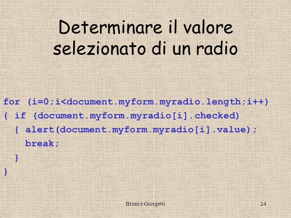 Bruni e Giorgetti24 Determinare il valore selezionato di un radio for (i=0;i<document.myform.myradio.length;i++) { if (document.myform.myradio[i].checked) { alert(document.myform.myradio[i].value); break; }