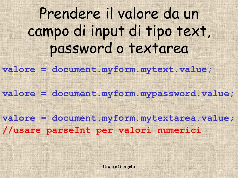 Bruni e Giorgetti3 Prendere il valore da un campo di input di tipo text, password o textarea valore = document.myform.mytext.value; valore = document.myform.mypassword.value; valore = document.myform.mytextarea.value; //usare parseInt per valori numerici
