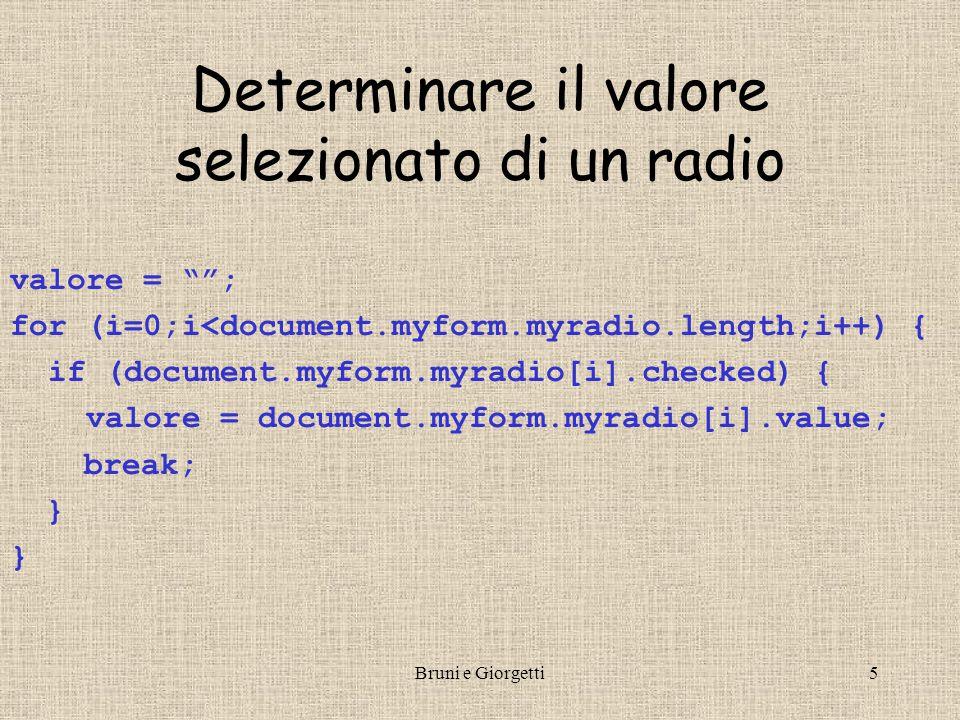 Bruni e Giorgetti5 Determinare il valore selezionato di un radio valore = ; for (i=0;i<document.myform.myradio.length;i++) { if (document.myform.myradio[i].checked) { valore = document.myform.myradio[i].value; break; }