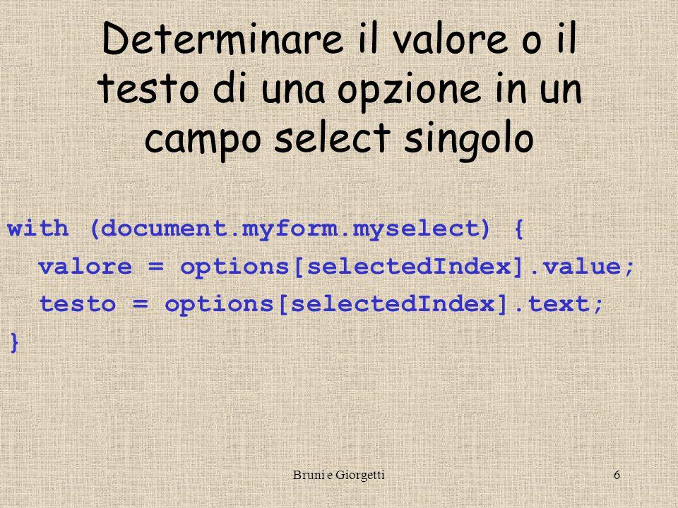 Bruni e Giorgetti7 Determinare il valore e il testo delle opzioni in un select multiplo valore = testo = ; with (document.myform){ for (i=0;i<myselect.length;i++) { if (myselect.options[i].selected) { valore += - +myselect.options[i].value; testo += - + myselect.options[i].text; } valori = valore.split( - ); testi = testo.split( - );