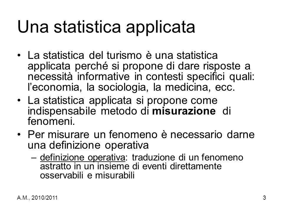 A.M., 2010/20113 Una statistica applicata La statistica del turismo è una statistica applicata perché si propone di dare risposte a necessità informat