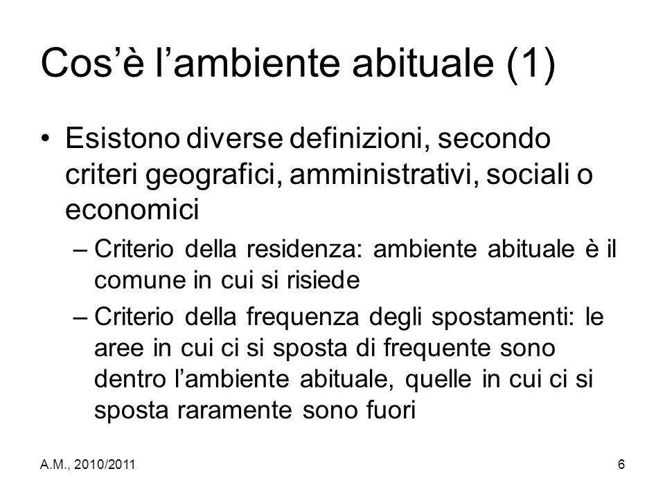 A.M., 2010/20116 Cos'è l'ambiente abituale (1) Esistono diverse definizioni, secondo criteri geografici, amministrativi, sociali o economici –Criterio