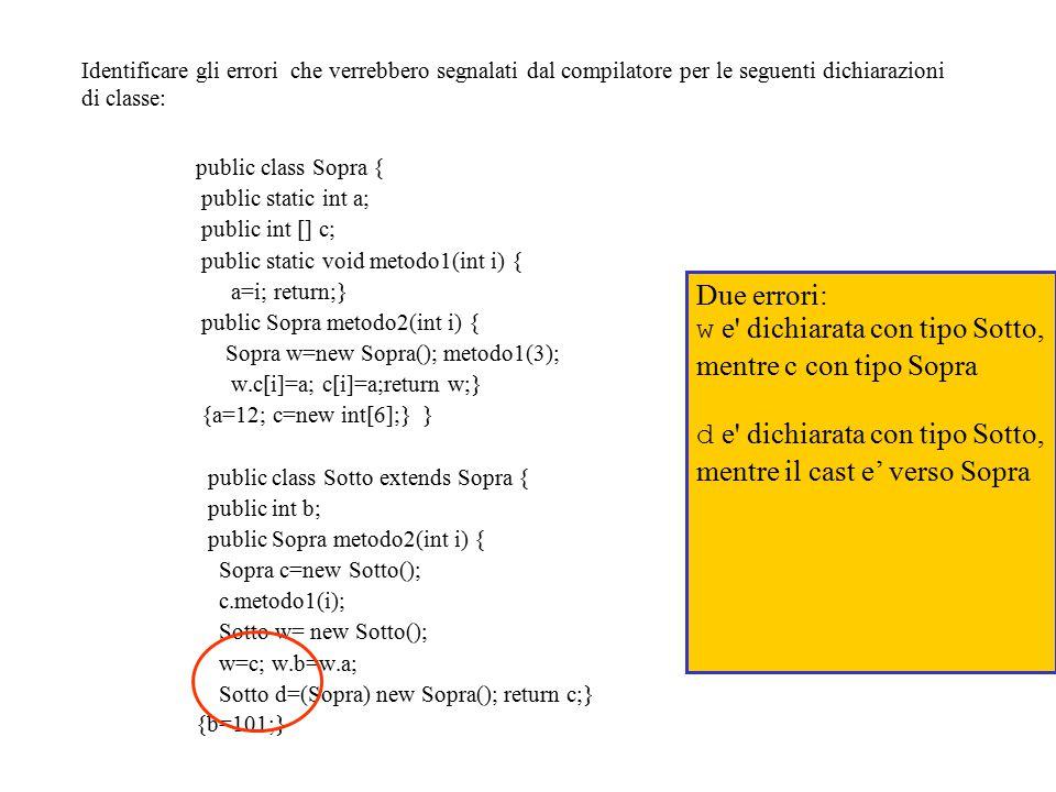 Identificare gli errori che verrebbero segnalati dal compilatore per le seguenti dichiarazioni di classe: public class Sopra { public static int a; public int [] c; public static void metodo1(int i) { a=i; return;} public Sopra metodo2(int i) { Sopra w=new Sopra(); metodo1(3); w.c[i]=a; c[i]=a;return w;} {a=12; c=new int[6];} } public class Sotto extends Sopra { public int b; public Sopra metodo2(int i) { Sopra c=new Sotto(); c.metodo1(i); Sotto w= new Sotto(); w=c; w.b=w.a; Sotto d=(Sopra) new Sopra(); return c;} {b=101;} Due errori: w e dichiarata con tipo Sotto, mentre c con tipo Sopra d e dichiarata con tipo Sotto, mentre il cast e' verso Sopra