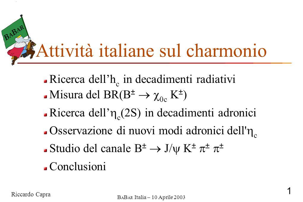 Riccardo Capra 1 B A B AR Italia – 10 Aprile 2003 Ricerca dell'h c in decadimenti radiativi Misura del BR(B ±   0c K ± ) Ricerca dell'  c (2S) in decadimenti adronici Osservazione di nuovi modi adronici dell  c Studio del canale B ±  J/  K ±  ±  ± Conclusioni Attività italiane sul charmonio