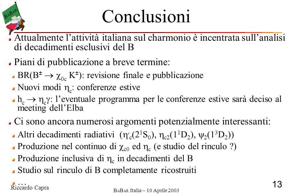 Riccardo Capra 13 B A B AR Italia – 10 Aprile 2003 Conclusioni Attualmente l'attività italiana sul charmonio è incentrata sull'analisi di decadimenti esclusivi del B Piani di pubblicazione a breve termine: BR(B ±   0c K ± ): revisione finale e pubblicazione Nuovi modi  c : conferenze estive h c   c  : l'eventuale programma per le conferenze estive sarà deciso al meeting dell'Elba Ci sono ancora numerosi argomenti potenzialmente interessanti: Altri decadimenti radiativi (  ′ c (2 1 S 0 ),  c2 (1 1 D 2 ),  2 (1 3 D 2 )) Produzione nel continuo di  c0 ed  c (e studio del rinculo ) Produzione inclusiva di  c in decadimenti del B Studio sul rinculo di B completamente ricostruiti …