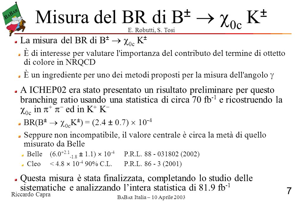 Riccardo Capra 8 B A B AR Italia – 10 Aprile 2003 Misura del BR di B ±   0c K ± Usando il valore del PDG B(  c0  +   ) = (5.0 ± 0.7)  10 -3 B(B   c0 K  ) = (2.66 +0.56 -0.54 (stat) ± 0.29(syst) ± 0.37(BR))  10 -4 Usando il valore del PDG B(  c0  K + K  ) = (5.9 ± 0.9)  10 -3 B(B   c0 K  ) = (2.43 +0.60 -0.58 (stat) ± 0.27(syst) ± 0.37(BR))  10 -4 Il risultato ottenuto combinando le due misure ed usando le sole misure di BES per i rapporti di decadimento della  c0 B(B   c0 K  ) = (2.7 ± 0.7)  10 -4     KKKK B(B   c0 K  )  B(  c0  +   ) = (1.33 +0.28 -0.27 (stat) ± 0.15(syst))  10 -6 B(B   c0 K  )  B(  c0  K +   ) = (1.44 +0.35 -0.34 (stat) ± 0.16(syst))  10 -6 m es mxmx mxmx
