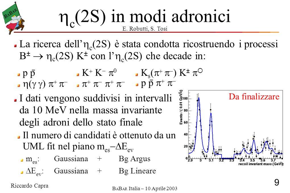 Riccardo Capra 9 B A B AR Italia – 10 Aprile 2003  c (2S) in modi adronici La ricerca dell'  c (2S) è stata condotta ricostruendo i processi B   c (2S) K ± con l'  c (2S) che decade in:  (  )             p p     p K  K   0 K s (     ) K ±   Da finalizzare I dati vengono suddivisi in intervalli da 10 MeV nella massa invariante degli adroni dello stato finale Il numero di candidati è ottenuto da un UML fit nel piano m es  E ev m es :Gaussiana+Bg Argus  ev :Gaussiana+Bg Lineare E.