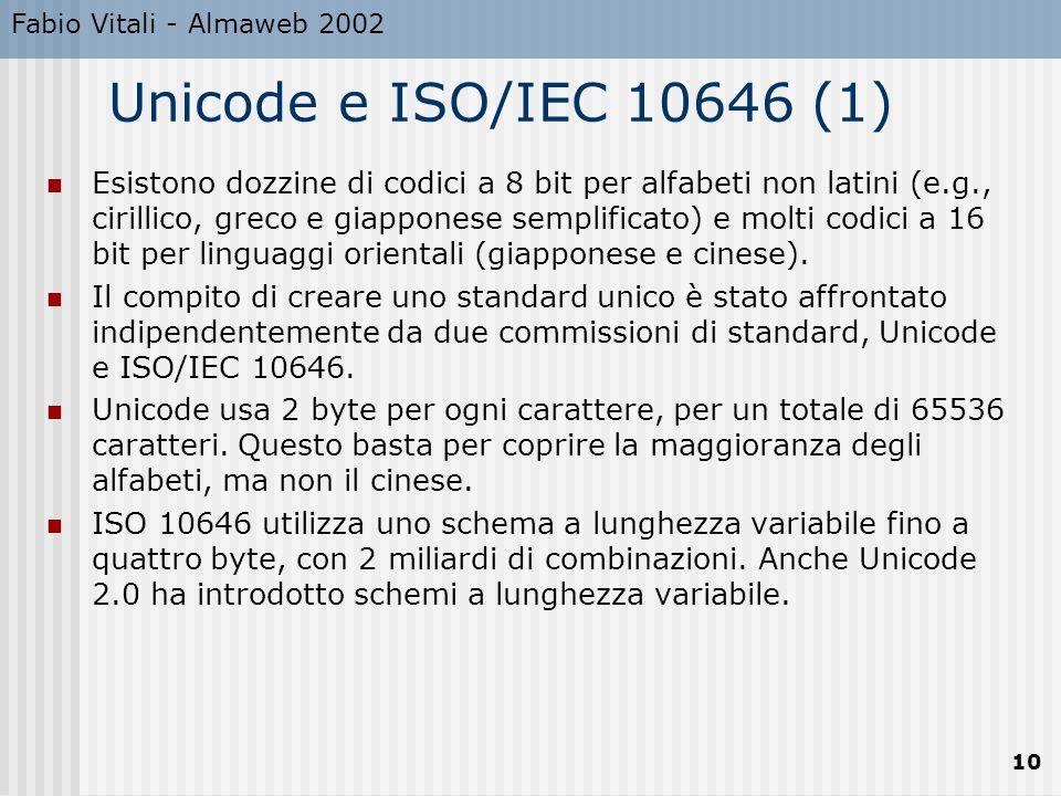 Fabio Vitali - Almaweb 2002 10 Unicode e ISO/IEC 10646 (1) Esistono dozzine di codici a 8 bit per alfabeti non latini (e.g., cirillico, greco e giapponese semplificato) e molti codici a 16 bit per linguaggi orientali (giapponese e cinese).