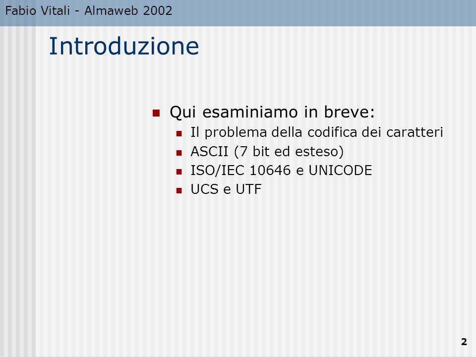 Fabio Vitali - Almaweb 2002 2 Introduzione Qui esaminiamo in breve: Il problema della codifica dei caratteri ASCII (7 bit ed esteso) ISO/IEC 10646 e UNICODE UCS e UTF