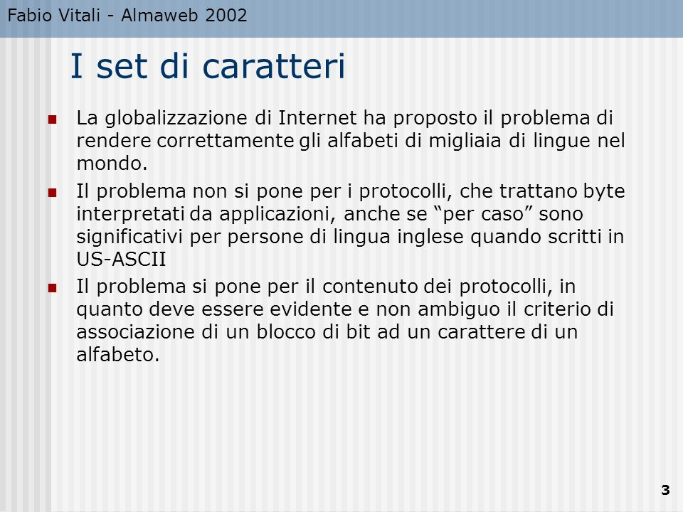 Fabio Vitali - Almaweb 2002 14 Conclusioni Qui abbiamo parlato di set di caratteri A lunghezza fissa, 7, 8 bit (ASCII, EBCDIC, ISO Latin 1) A lunghezza fissa, 16, 31 bit (UCS-2, UCS-4) A lunghezza variabile, 2-6 * 8 bit (UTF-8, UTF-16)