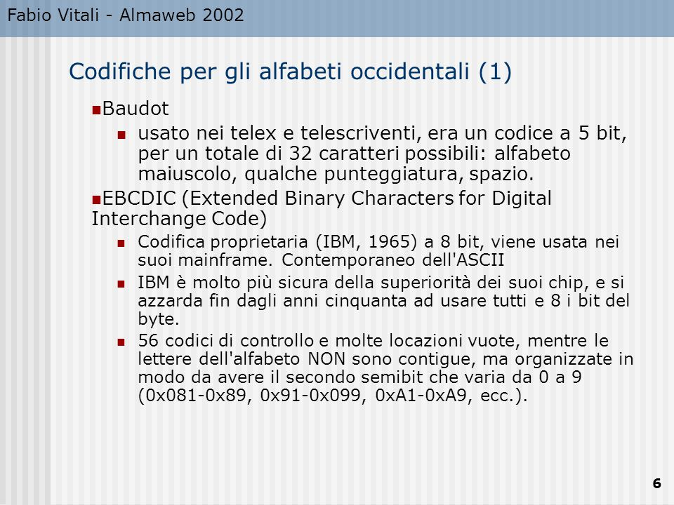 Fabio Vitali - Almaweb 2002 6 Codifiche per gli alfabeti occidentali (1) Baudot usato nei telex e telescriventi, era un codice a 5 bit, per un totale di 32 caratteri possibili: alfabeto maiuscolo, qualche punteggiatura, spazio.
